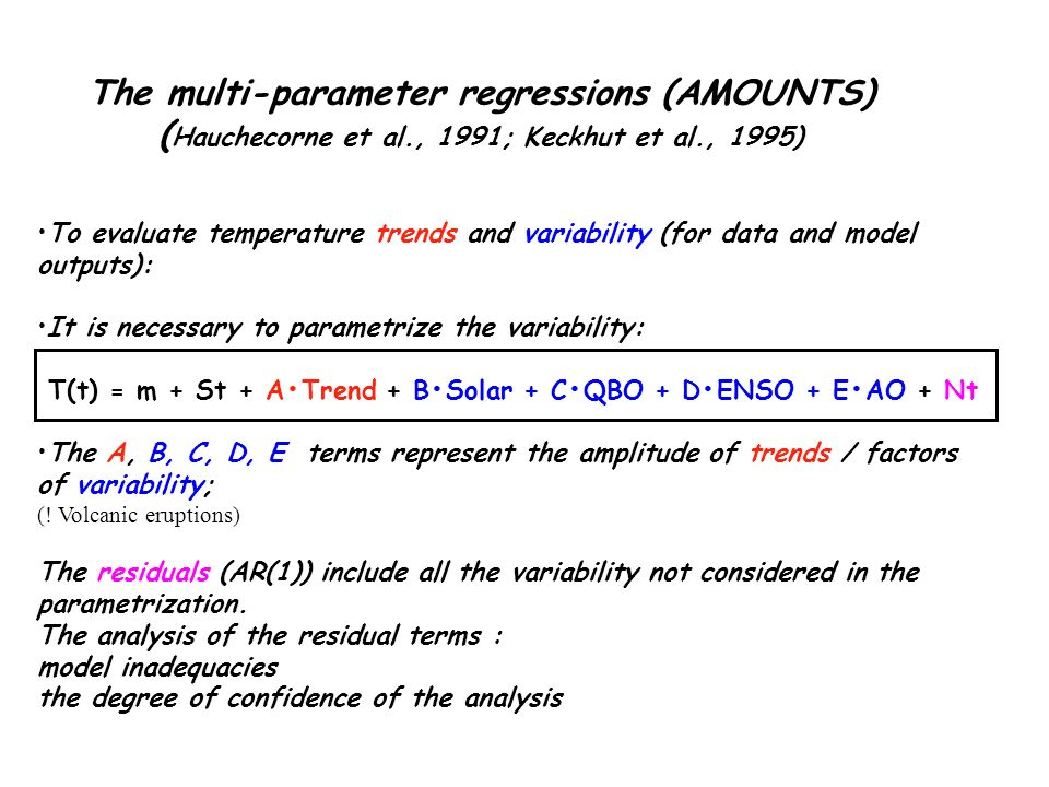 The multi-parameter regressions (AMOUNTS) ( Hauchecorne et al., 1991; Keckhut et al., 1995) To evaluate temperature trends and variability (for data and model outputs): It is necessary to parametrize the variability: T(t) = m + St + ATrend + BSolar + CQBO + DENSO + EAO + Nt The A, B, C, D, E terms represent the amplitude of trends / factors of variability; (.