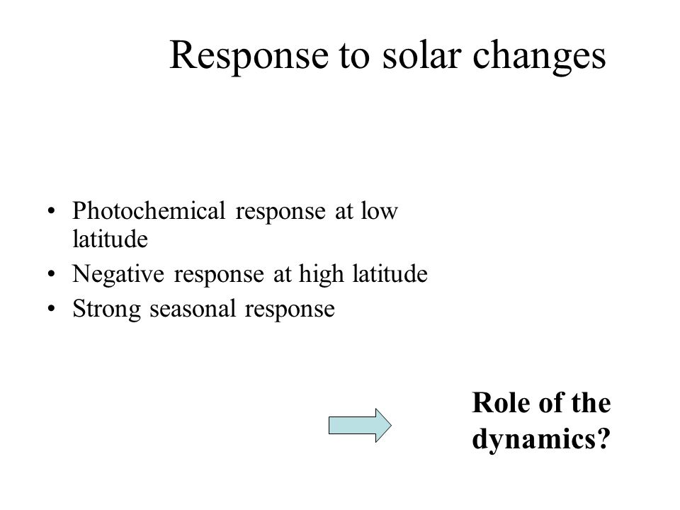 Response to solar changes Photochemical response at low latitude Negative response at high latitude Strong seasonal response Role of the dynamics