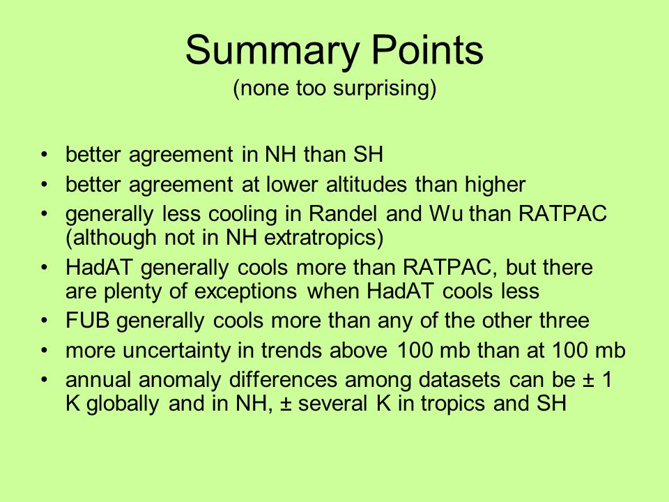 Summary Points (none too surprising) better agreement in NH than SH better agreement at lower altitudes than higher generally less cooling in Randel and Wu than RATPAC (although not in NH extratropics) HadAT generally cools more than RATPAC, but there are plenty of exceptions when HadAT cools less FUB generally cools more than any of the other three more uncertainty in trends above 100 mb than at 100 mb annual anomaly differences among datasets can be ± 1 K globally and in NH, ± several K in tropics and SH
