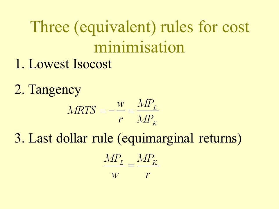 Three (equivalent) rules for cost minimisation 1. Lowest Isocost 2. Tangency 3. Last dollar rule (equimarginal returns)