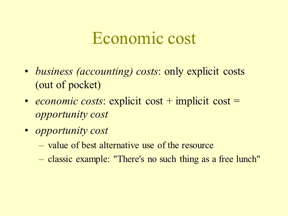 Economic cost business (accounting) costs: only explicit costs (out of pocket) economic costs: explicit cost + implicit cost = opportunity cost opport
