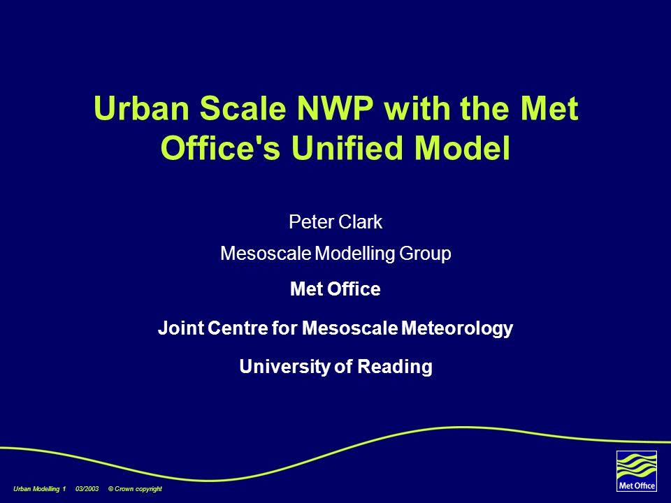 Urban Modelling 1 03/2003 © Crown copyright Urban Scale NWP with the Met Office s Unified Model Peter Clark Mesoscale Modelling Group Met Office Joint Centre for Mesoscale Meteorology University of Reading