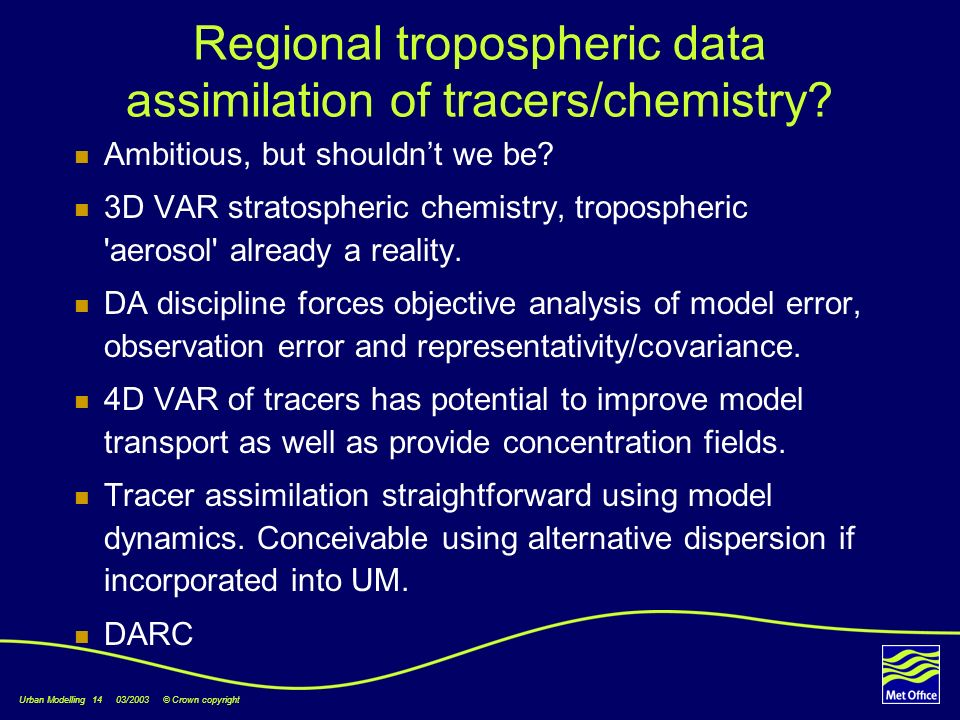 Urban Modelling 14 03/2003 © Crown copyright Regional tropospheric data assimilation of tracers/chemistry.