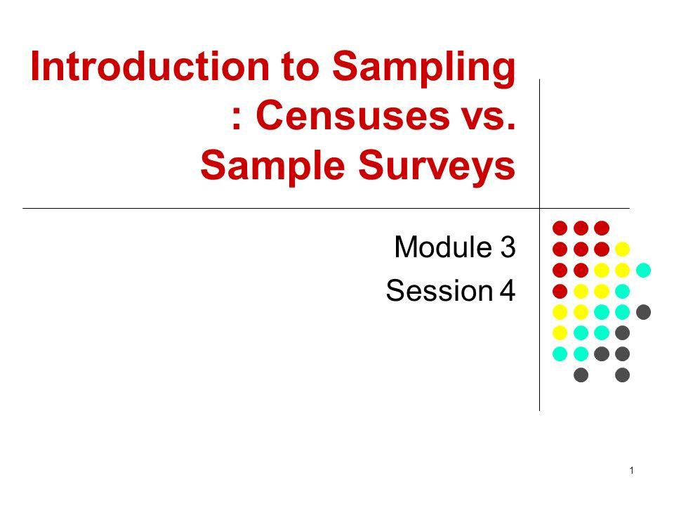 1 Introduction to Sampling : Censuses vs. Sample Surveys Module 3 Session 4