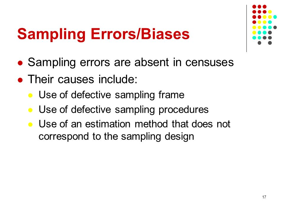 17 Sampling Errors/Biases Sampling errors are absent in censuses Their causes include: Use of defective sampling frame Use of defective sampling proce