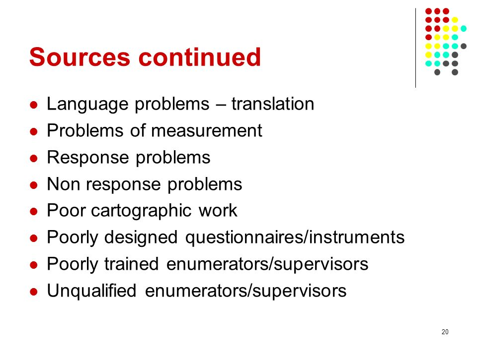 20 Sources continued Language problems – translation Problems of measurement Response problems Non response problems Poor cartographic work Poorly des