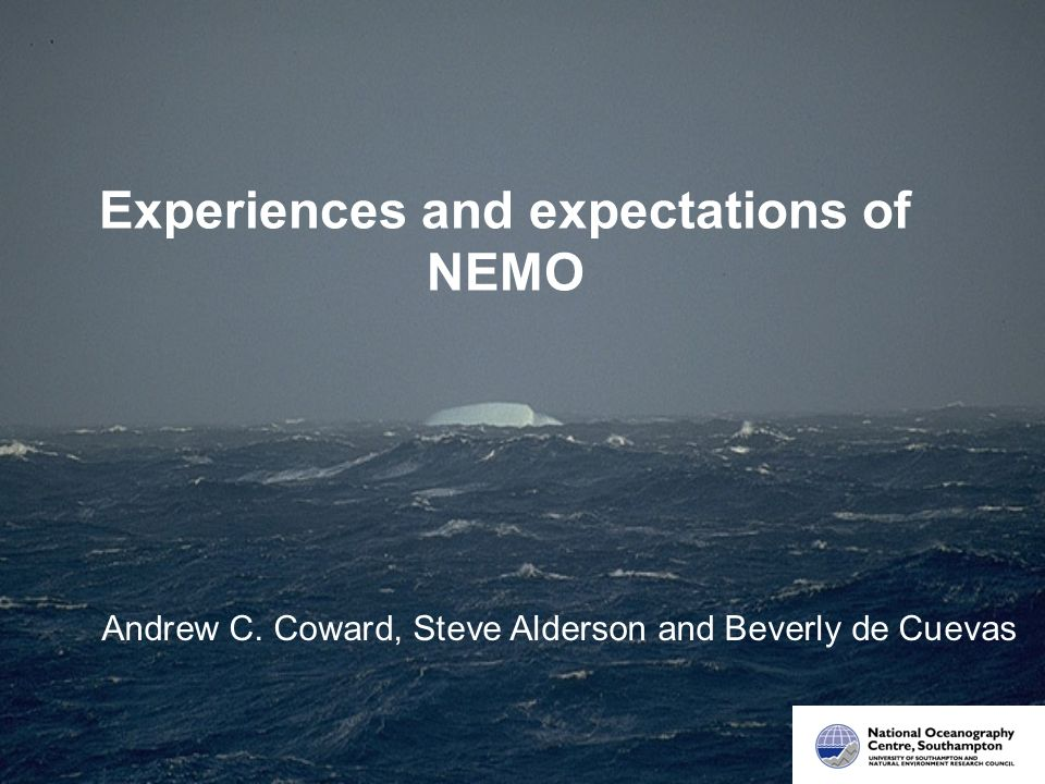 Experiences and expectations of NEMO Andrew C. Coward, Steve Alderson and Beverly de Cuevas