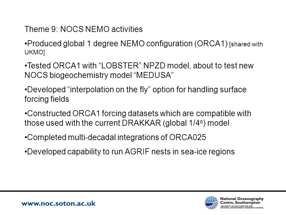 Theme 9: NOCS NEMO activities Produced global 1 degree NEMO configuration (ORCA1) [shared with UKMO] Tested ORCA1 with LOBSTER NPZD model, about to te