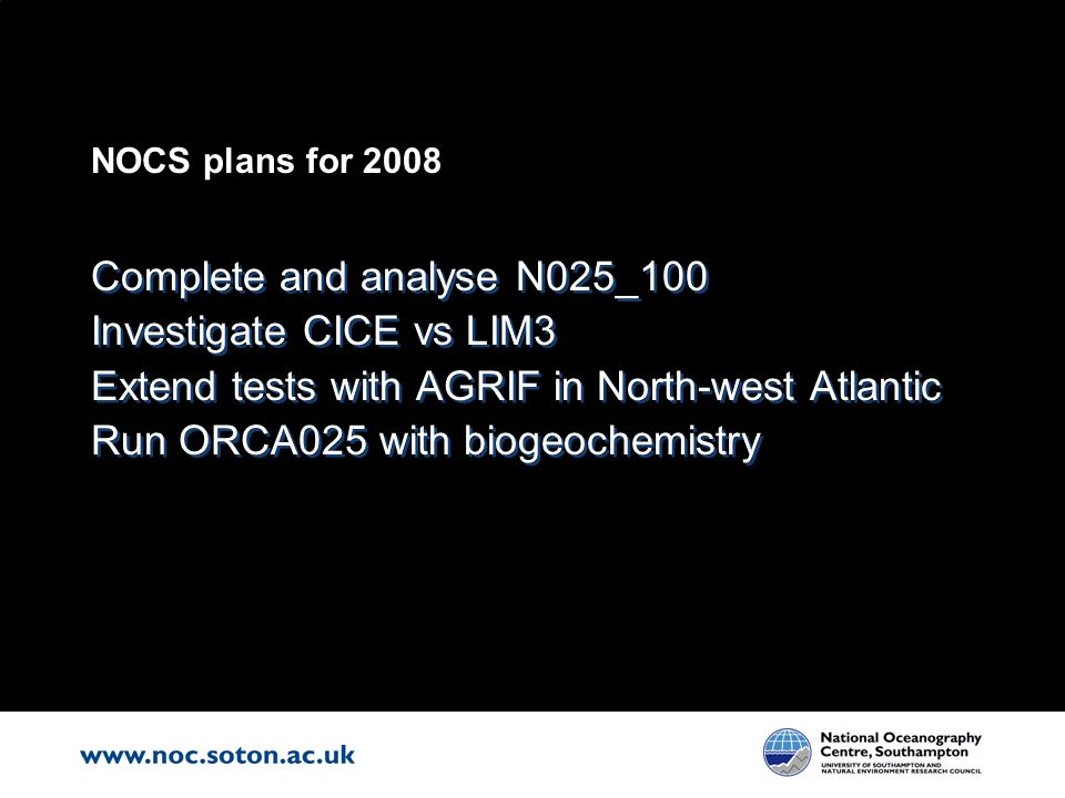 NOCS plans for 2008 Complete and analyse N025_100 Investigate CICE vs LIM3 Extend tests with AGRIF in North-west Atlantic Run ORCA025 with biogeochemi