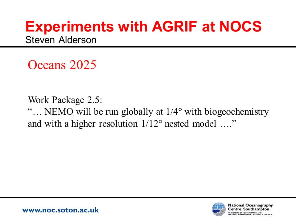 Experiments with AGRIF at NOCS Steven Alderson Work Package 2.5: … NEMO will be run globally at 1/4° with biogeochemistry and with a higher resolution