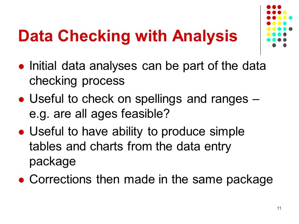 Data Checking with Analysis Initial data analyses can be part of the data checking process Useful to check on spellings and ranges – e.g.
