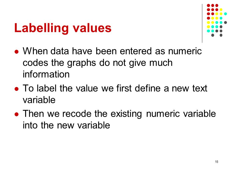 Labelling values When data have been entered as numeric codes the graphs do not give much information To label the value we first define a new text variable Then we recode the existing numeric variable into the new variable 18