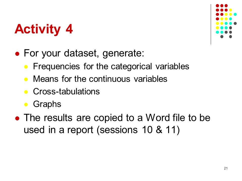 21 Activity 4 For your dataset, generate: Frequencies for the categorical variables Means for the continuous variables Cross-tabulations Graphs The results are copied to a Word file to be used in a report (sessions 10 & 11)
