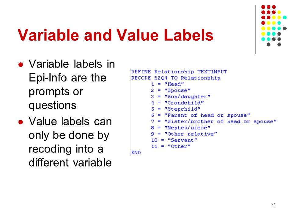 Variable and Value Labels Variable labels in Epi-Info are the prompts or questions Value labels can only be done by recoding into a different variable 24