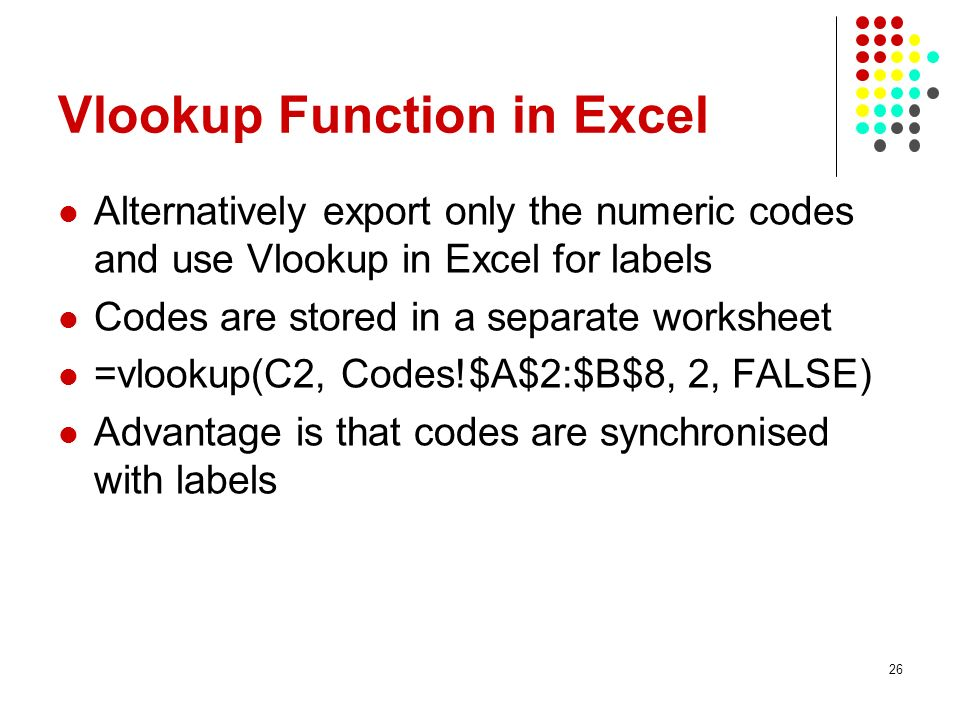 Vlookup Function in Excel Alternatively export only the numeric codes and use Vlookup in Excel for labels Codes are stored in a separate worksheet =vlookup(C2, Codes!$A$2:$B$8, 2, FALSE) Advantage is that codes are synchronised with labels 26