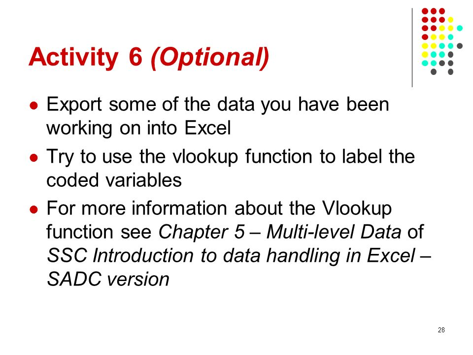 Activity 6 (Optional) Export some of the data you have been working on into Excel Try to use the vlookup function to label the coded variables For more information about the Vlookup function see Chapter 5 – Multi-level Data of SSC Introduction to data handling in Excel – SADC version 28