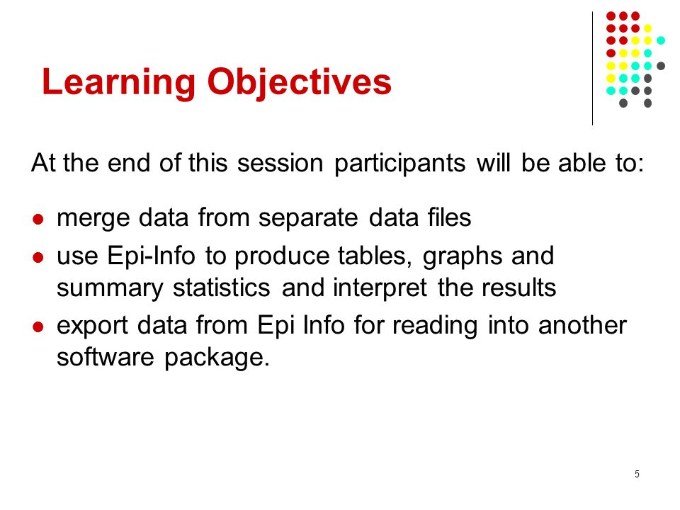 5 Learning Objectives At the end of this session participants will be able to: merge data from separate data files use Epi-Info to produce tables, graphs and summary statistics and interpret the results export data from Epi Info for reading into another software package.