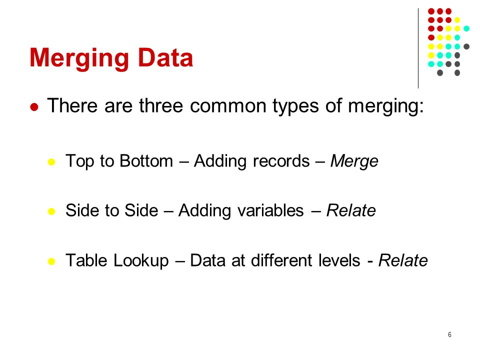 Merging Data There are three common types of merging: Top to Bottom – Adding records – Merge Side to Side – Adding variables – Relate Table Lookup – Data at different levels - Relate 6