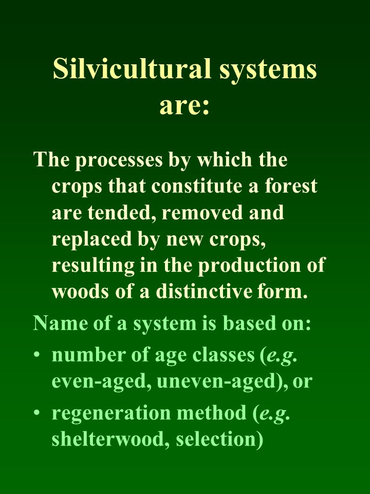 Silvicultural systems are: The processes by which the crops that constitute a forest are tended, removed and replaced by new crops, resulting in the p