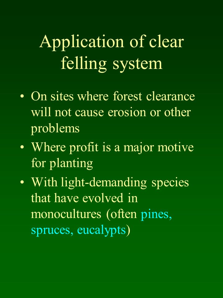 Application of clear felling system On sites where forest clearance will not cause erosion or other problems Where profit is a major motive for planti