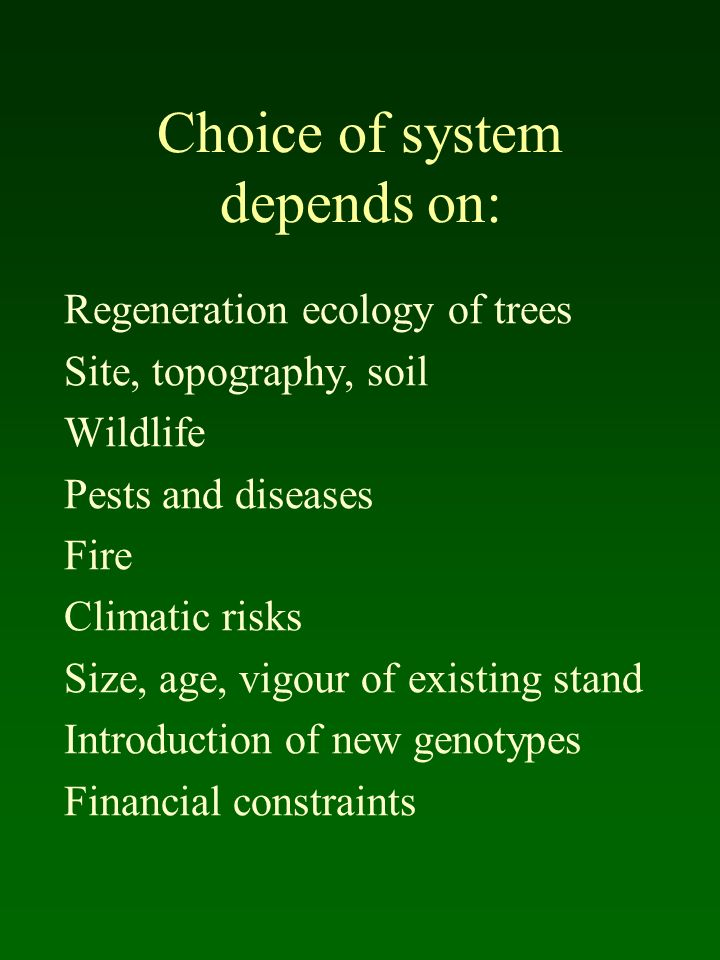 Choice of system depends on: Regeneration ecology of trees Site, topography, soil Wildlife Pests and diseases Fire Climatic risks Size, age, vigour of