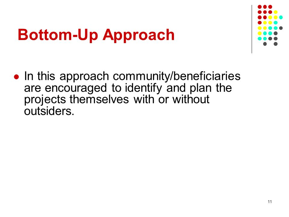11 In this approach community/beneficiaries are encouraged to identify and plan the projects themselves with or without outsiders. Bottom-Up Approach