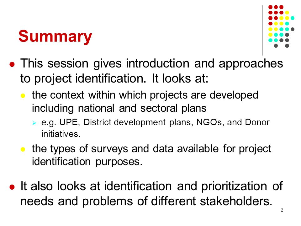 2 Summary This session gives introduction and approaches to project identification. It looks at: the context within which projects are developed inclu