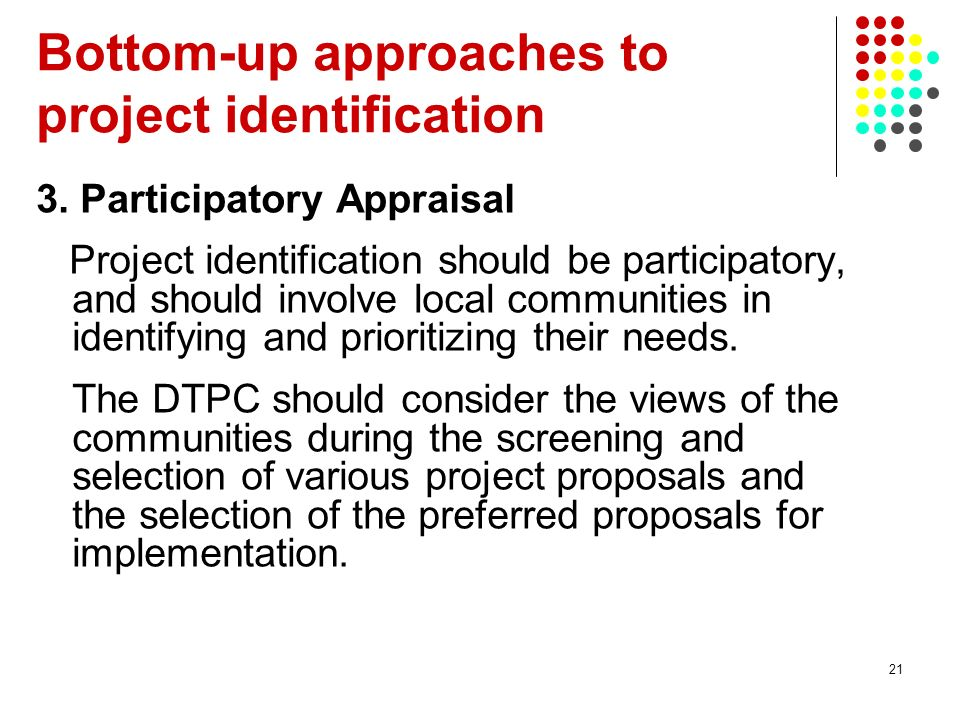 21 3. Participatory Appraisal Project identification should be participatory, and should involve local communities in identifying and prioritizing the