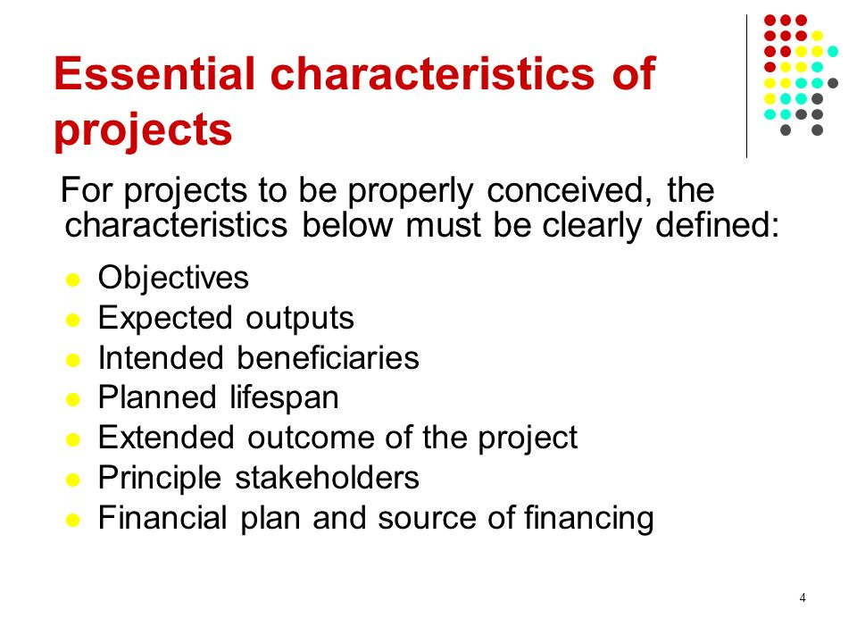 4 For projects to be properly conceived, the characteristics below must be clearly defined: Objectives Expected outputs Intended beneficiaries Planned