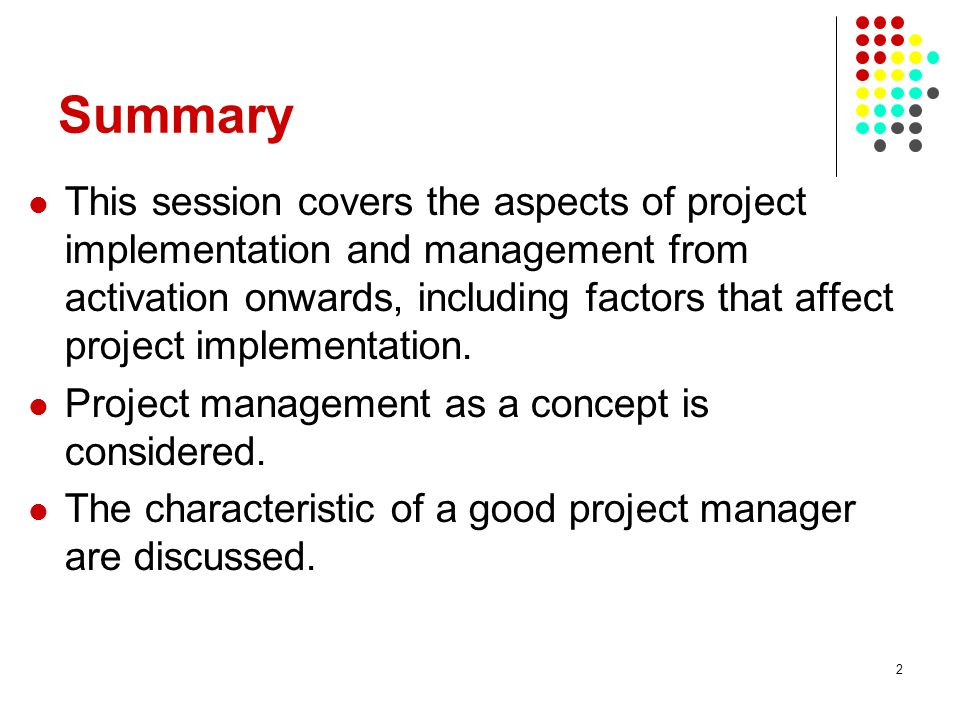 2 Summary This session covers the aspects of project implementation and management from activation onwards, including factors that affect project impl