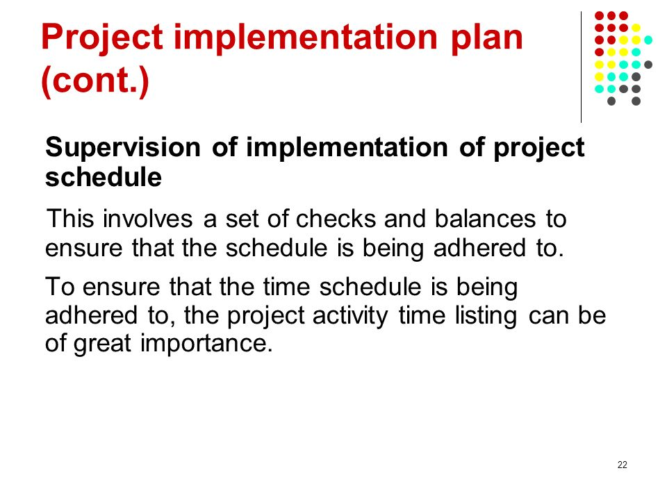 22 Project implementation plan (cont.) Supervision of implementation of project schedule This involves a set of checks and balances to ensure that the