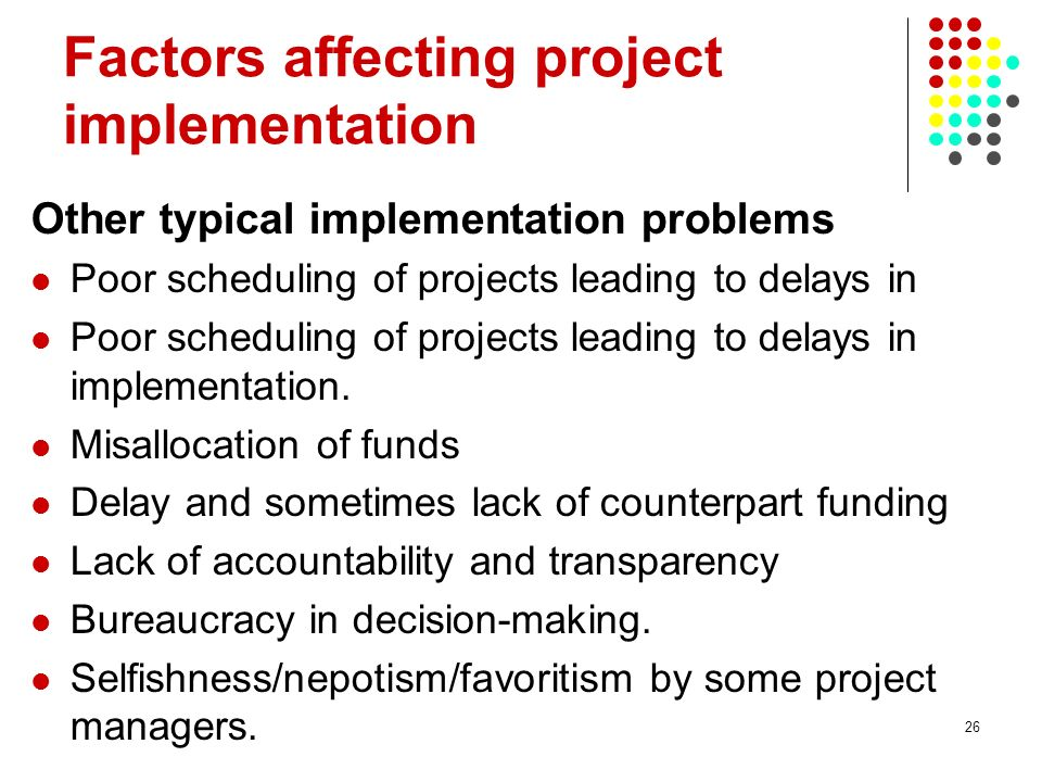 26 Factors affecting project implementation Other typical implementation problems Poor scheduling of projects leading to delays in Poor scheduling of