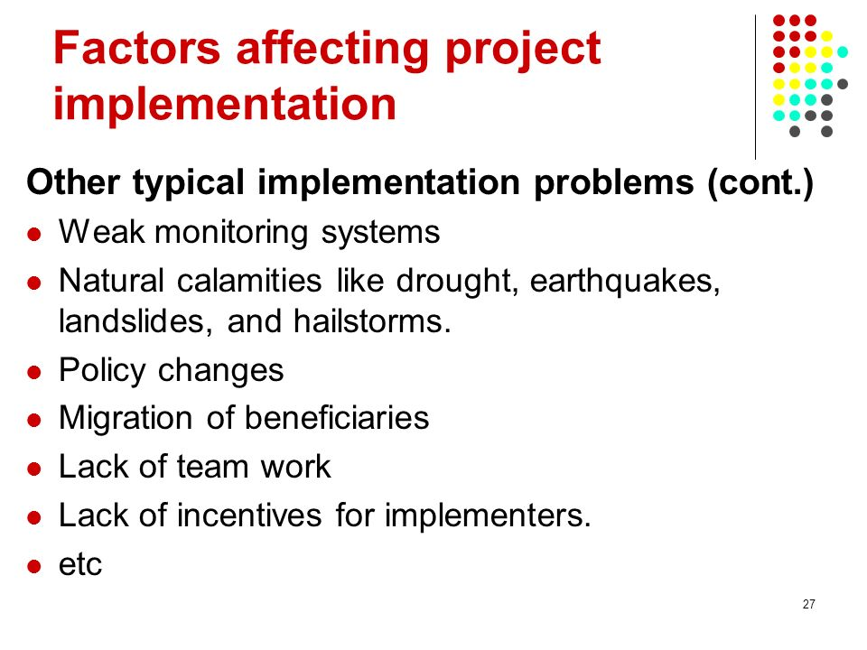 27 Factors affecting project implementation Other typical implementation problems (cont.) Weak monitoring systems Natural calamities like drought, ear