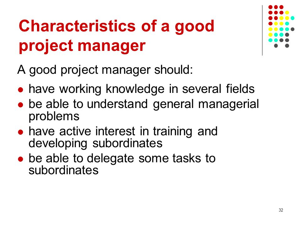 32 A good project manager should: have working knowledge in several fields be able to understand general managerial problems have active interest in t