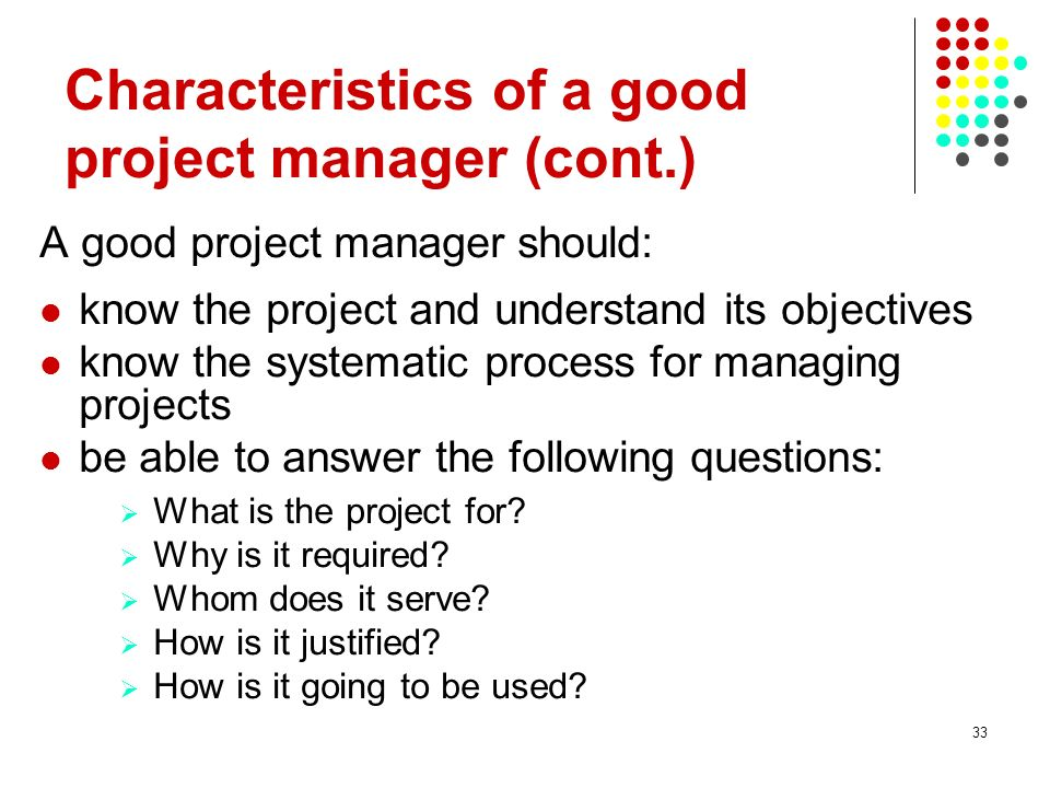 33 A good project manager should: know the project and understand its objectives know the systematic process for managing projects be able to answer t
