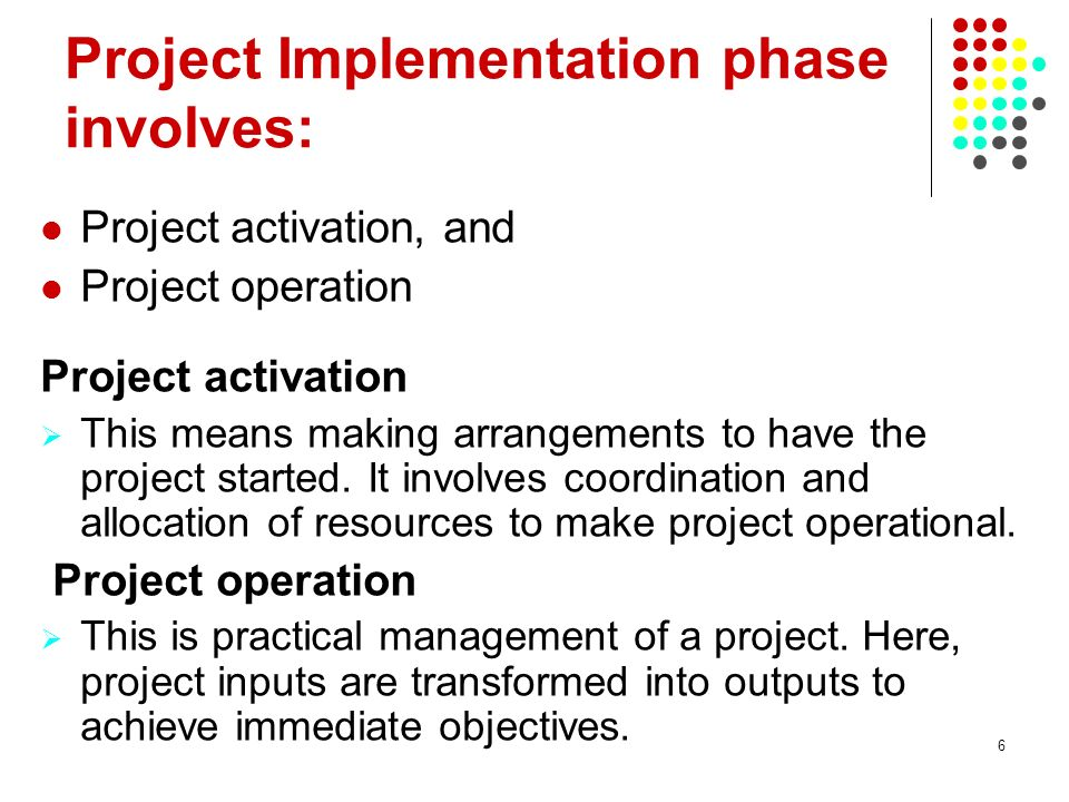 6 Project Implementation phase involves: Project activation, and Project operation Project activation This means making arrangements to have the proje