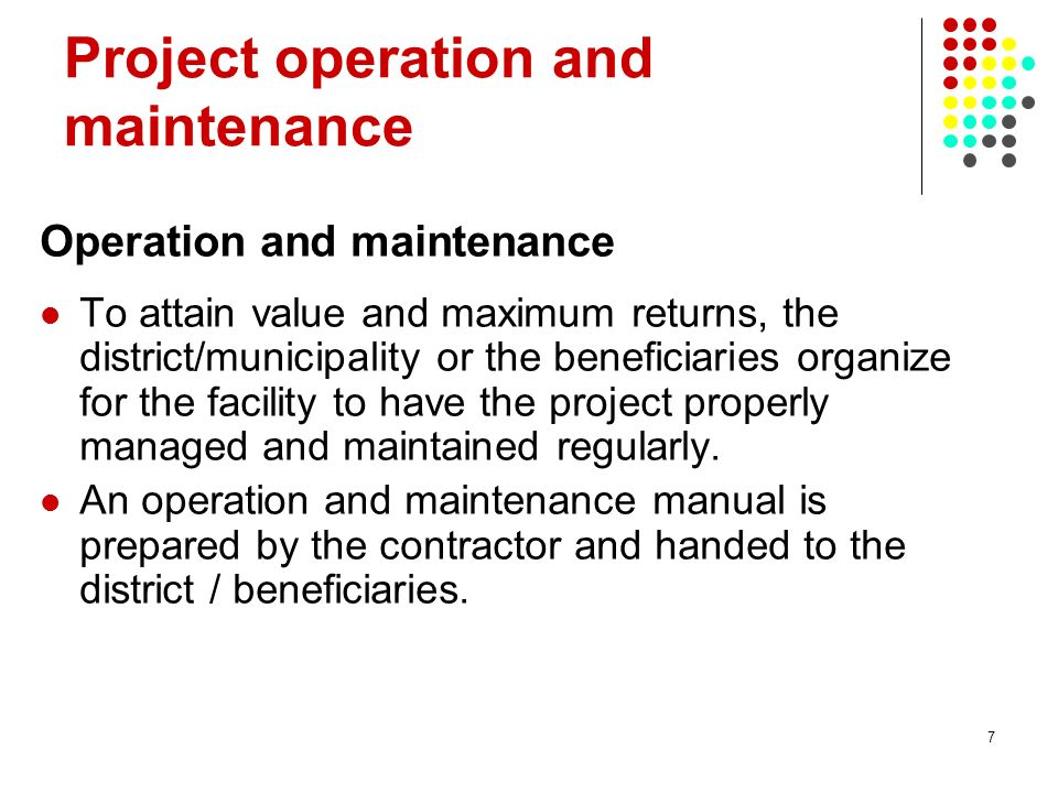 7 Project operation and maintenance Operation and maintenance To attain value and maximum returns, the district/municipality or the beneficiaries orga