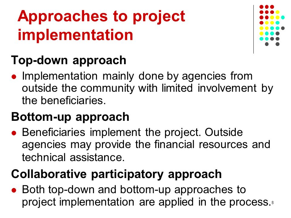 8 Approaches to project implementation Top-down approach Implementation mainly done by agencies from outside the community with limited involvement by