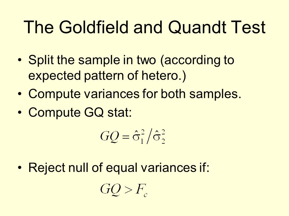 The Goldfield and Quandt Test Split the sample in two (according to expected pattern of hetero.) Compute variances for both samples.