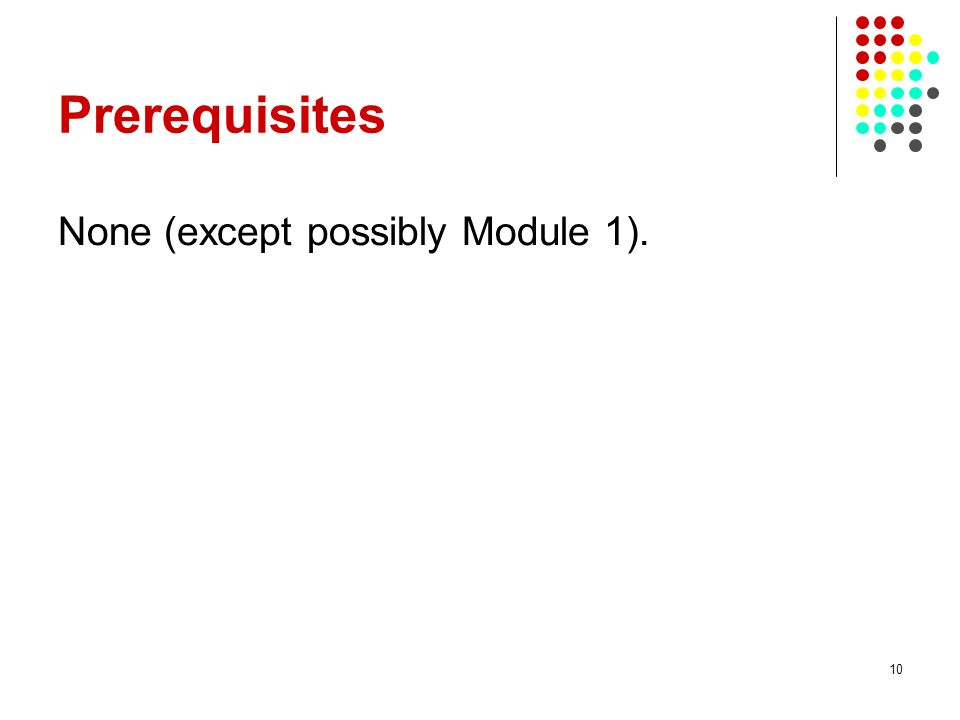 10 Prerequisites None (except possibly Module 1).