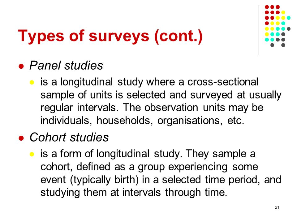 21 Types of surveys (cont.) Panel studies is a longitudinal study where a cross-sectional sample of units is selected and surveyed at usually regular