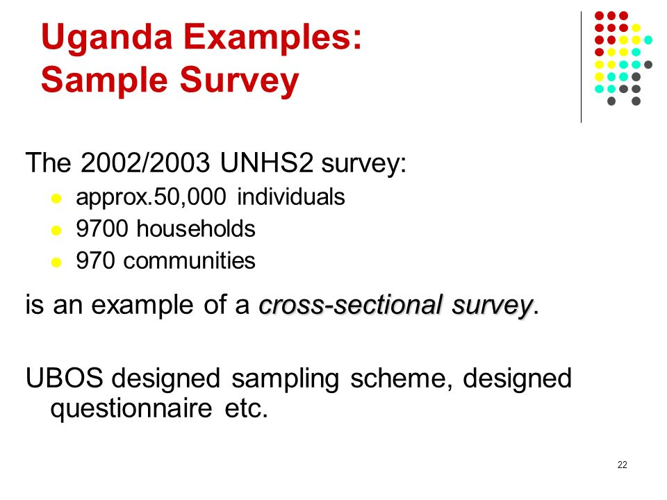 22 Uganda Examples: Sample Survey The 2002/2003 UNHS2 survey: approx.50,000 individuals 9700 households 970 communities cross-sectional survey is an e