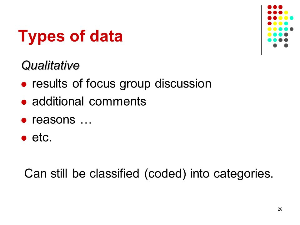 26 Types of data Qualitative results of focus group discussion additional comments reasons … etc. Can still be classified (coded) into categories.
