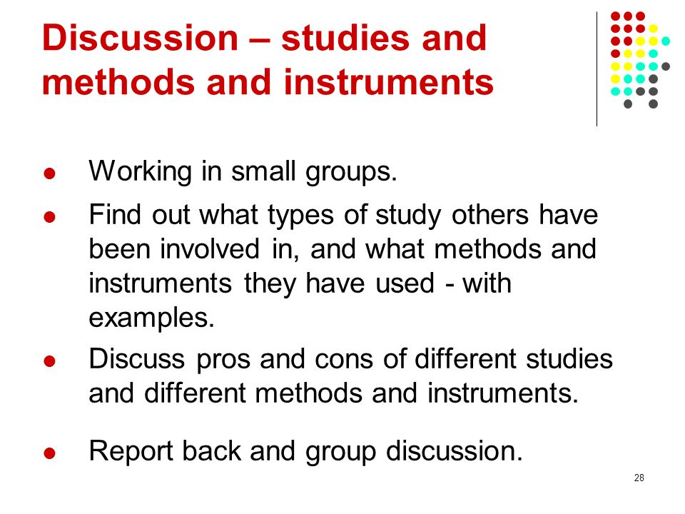 28 Discussion – studies and methods and instruments Working in small groups. Find out what types of study others have been involved in, and what metho