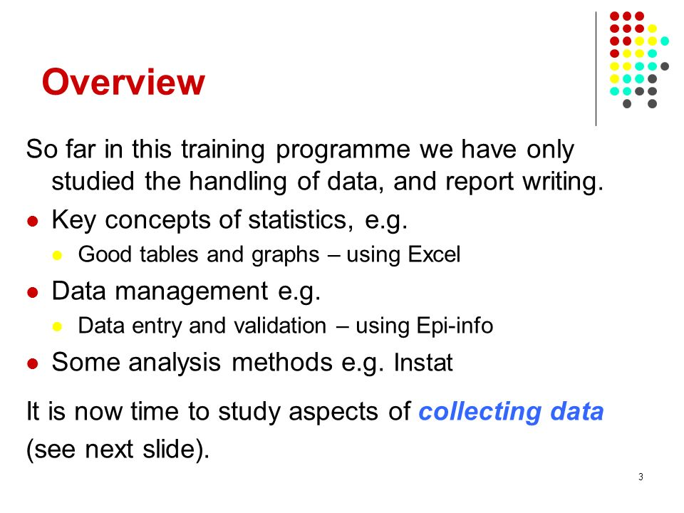 3 Overview So far in this training programme we have only studied the handling of data, and report writing. Key concepts of statistics, e.g. Good tabl