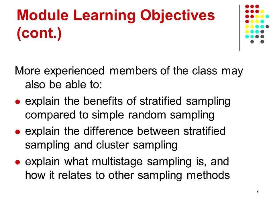 9 Module Learning Objectives (cont.) More experienced members of the class may also be able to: explain the benefits of stratified sampling compared t