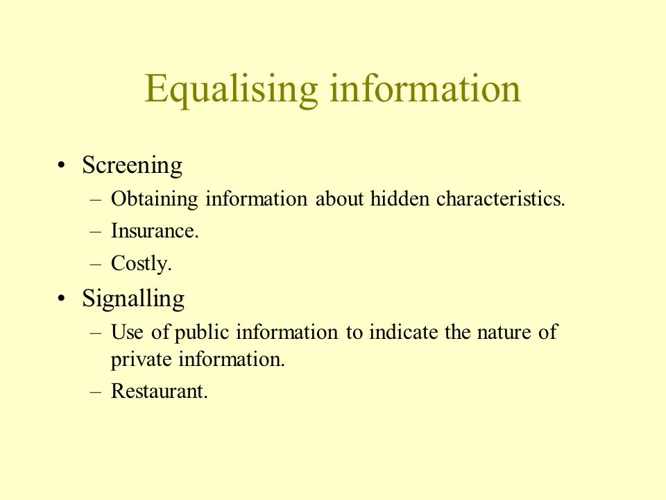 Equalising information Screening –Obtaining information about hidden characteristics. –Insurance. –Costly. Signalling –Use of public information to in