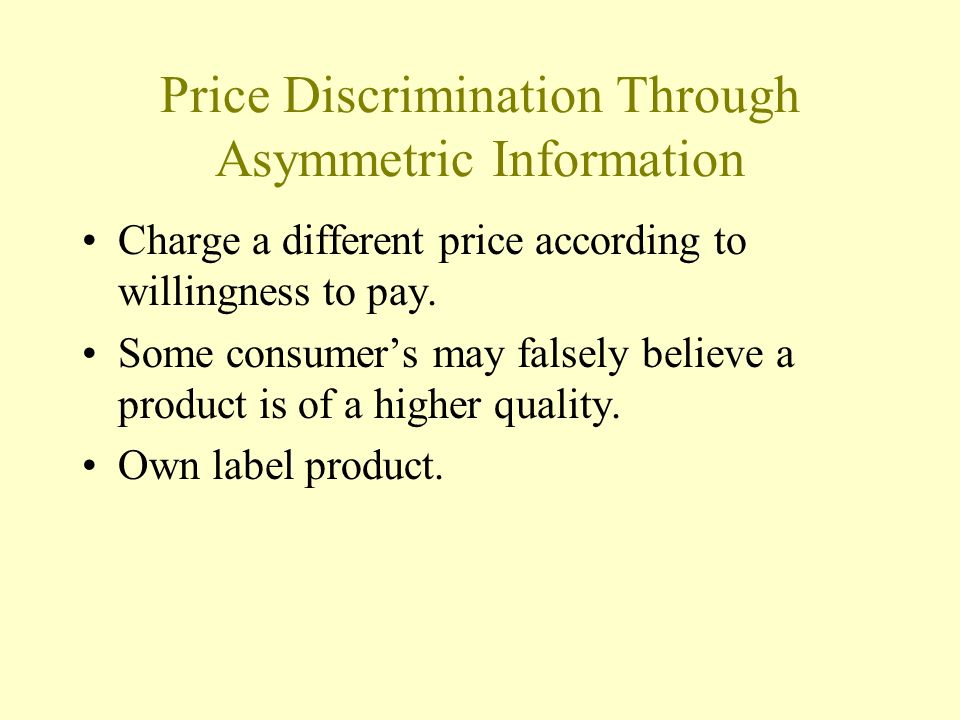 Price Discrimination Through Asymmetric Information Charge a different price according to willingness to pay. Some consumers may falsely believe a pro