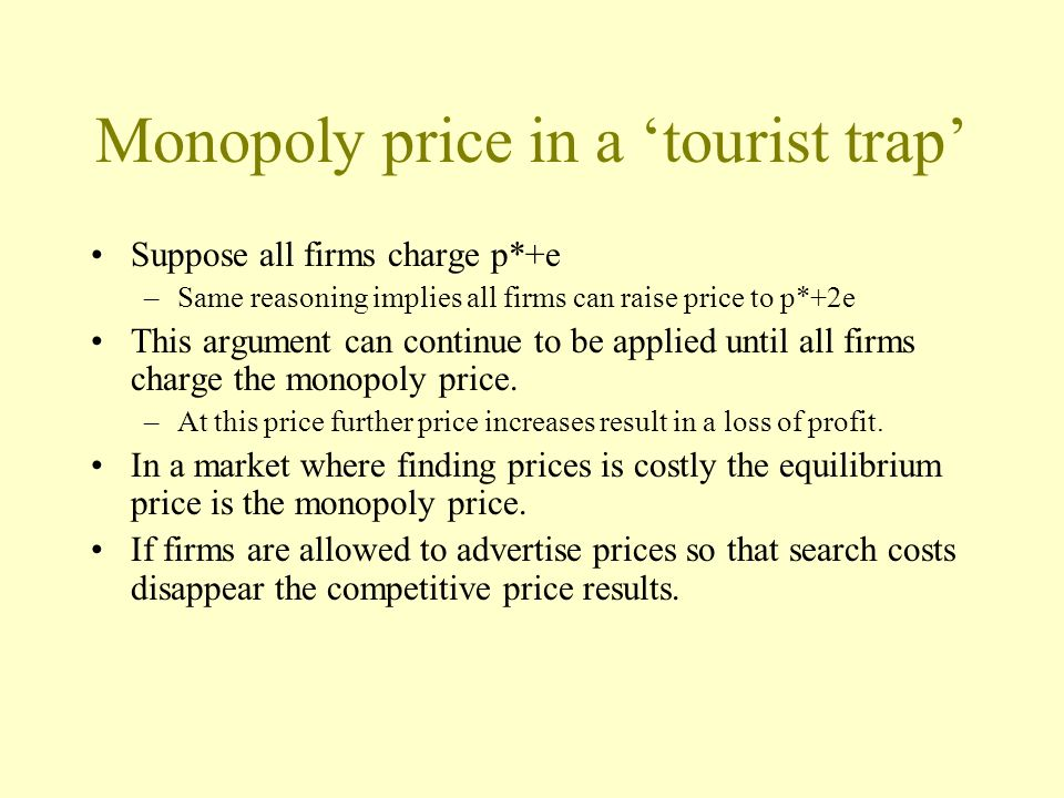 Monopoly price in a tourist trap Suppose all firms charge p*+e –Same reasoning implies all firms can raise price to p*+2e This argument can continue t