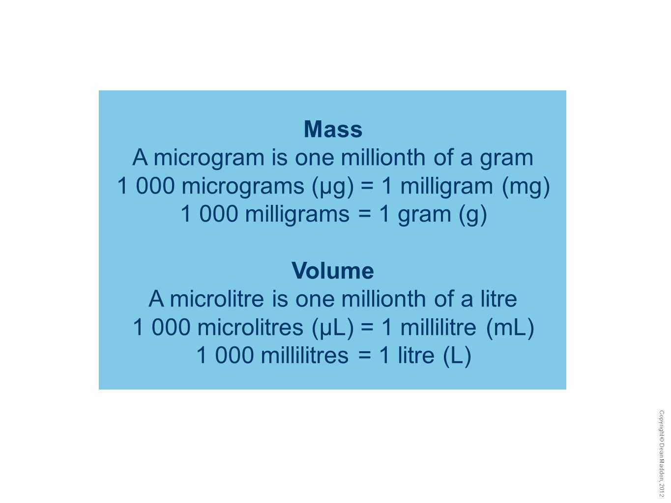 Copyright © Dean Madden, 2012 Mass A microgram is one millionth of a gram 1 000 micrograms (µg) = 1 milligram (mg) 1 000 milligrams = 1 gram (g) Volum